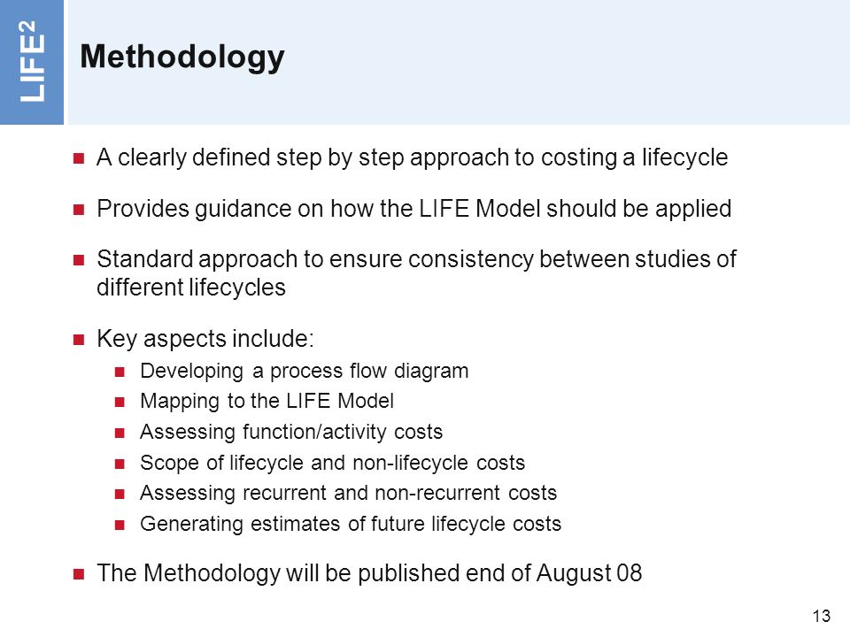 LIFE 2 13 Methodology A clearly defined step by step approach to costing a lifecycle Provides guidance on how the LIFE Model should be applied Standard approach to ensure consistency between studies of different lifecycles Key aspects include: Developing a process flow diagram Mapping to the LIFE Model Assessing function/activity costs Scope of lifecycle and non-lifecycle costs Assessing recurrent and non-recurrent costs Generating estimates of future lifecycle costs The Methodology will be published end of August 08