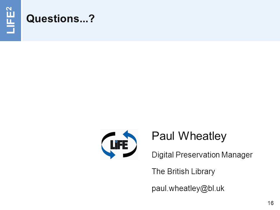 LIFE 2 16 Questions...? www.life.ac.uk Paul Wheatley Digital Preservation Manager The British Library paul.wheatley@bl.uk
