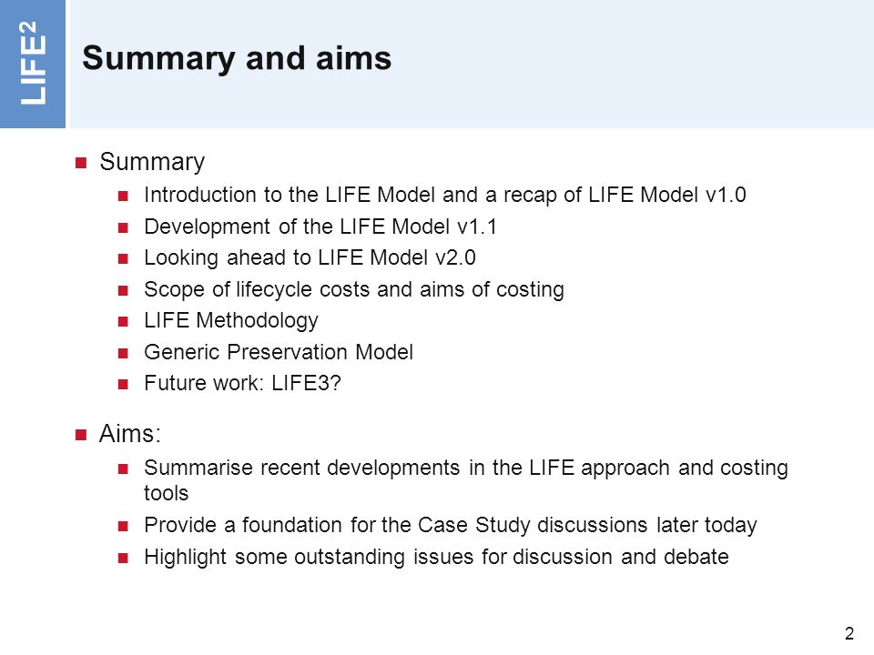 LIFE 2 2 Summary and aims Summary Introduction to the LIFE Model and a recap of LIFE Model v1.0 Development of the LIFE Model v1.1 Looking ahead to LIFE Model v2.0 Scope of lifecycle costs and aims of costing LIFE Methodology Generic Preservation Model Future work: LIFE3.