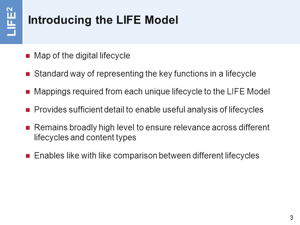 LIFE 2 3 Introducing the LIFE Model Map of the digital lifecycle Standard way of representing the key functions in a lifecycle Mappings required from each unique lifecycle to the LIFE Model Provides sufficient detail to enable useful analysis of lifecycles Remains broadly high level to ensure relevance across different lifecycles and content types Enables like with like comparison between different lifecycles