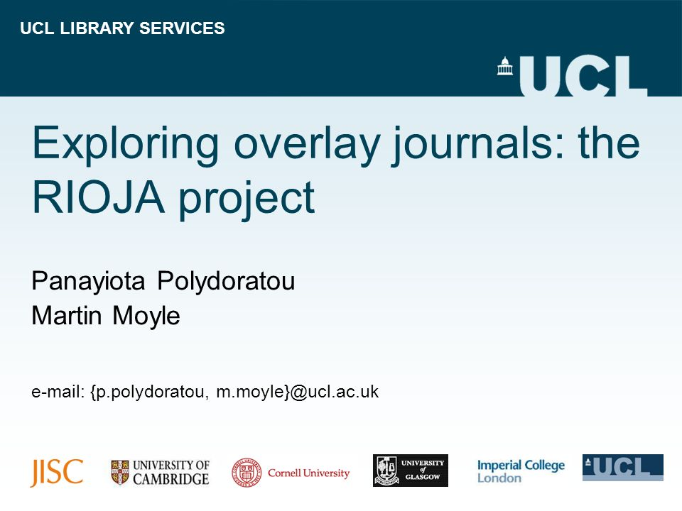 UCL LIBRARY SERVICES Exploring overlay journals: the RIOJA project Panayiota Polydoratou Martin Moyle e-mail: {p.polydoratou, m.moyle}@ucl.ac.uk