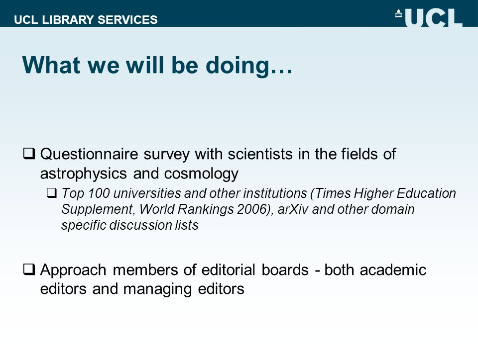 UCL LIBRARY SERVICES What we will be doing… Questionnaire survey with scientists in the fields of astrophysics and cosmology Top 100 universities and other institutions (Times Higher Education Supplement, World Rankings 2006), arXiv and other domain specific discussion lists Approach members of editorial boards - both academic editors and managing editors