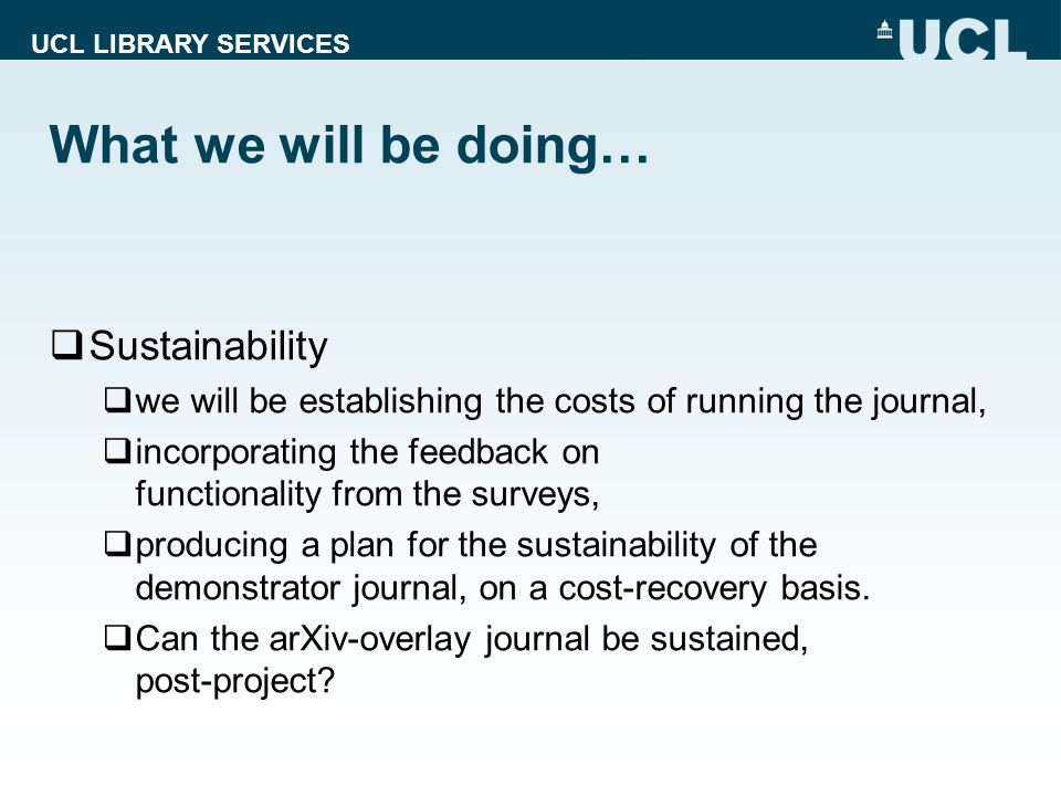 UCL LIBRARY SERVICES What we will be doing… Sustainability we will be establishing the costs of running the journal, incorporating the feedback on functionality from the surveys, producing a plan for the sustainability of the demonstrator journal, on a cost-recovery basis.