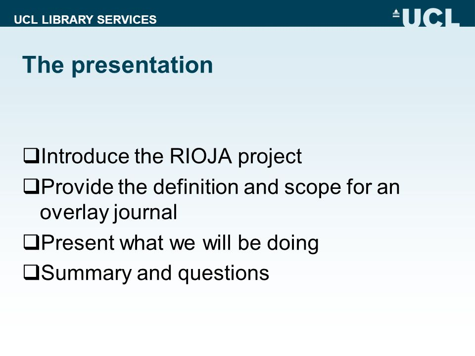 UCL LIBRARY SERVICES The presentation Introduce the RIOJA project Provide the definition and scope for an overlay journal Present what we will be doing Summary and questions