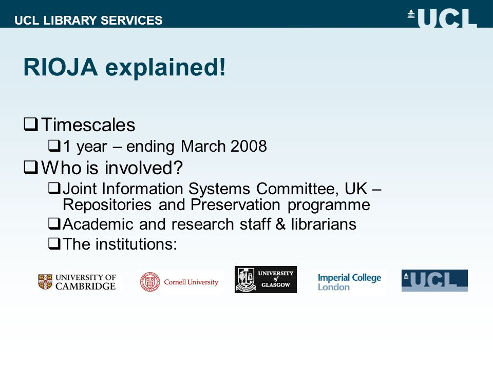 UCL LIBRARY SERVICES RIOJA explained.Timescales 1 year – ending March 2008 Who is involved.