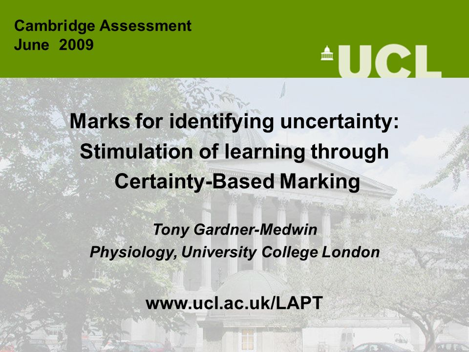 Marks for identifying uncertainty: Stimulation of learning through Certainty-Based Marking Tony Gardner-Medwin Physiology, University College London w