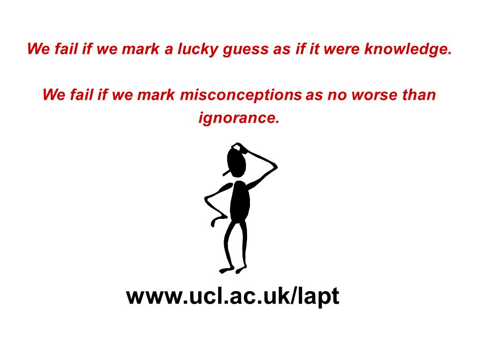 We fail if we mark a lucky guess as if it were knowledge. We fail if we mark misconceptions as no worse than ignorance. www.ucl.ac.uk/lapt