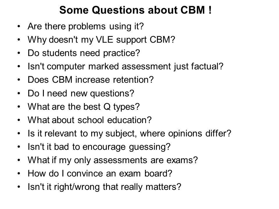 Some Questions about CBM ! Are there problems using it? Why doesn't my VLE support CBM? Do students need practice? Isn't computer marked assessment ju