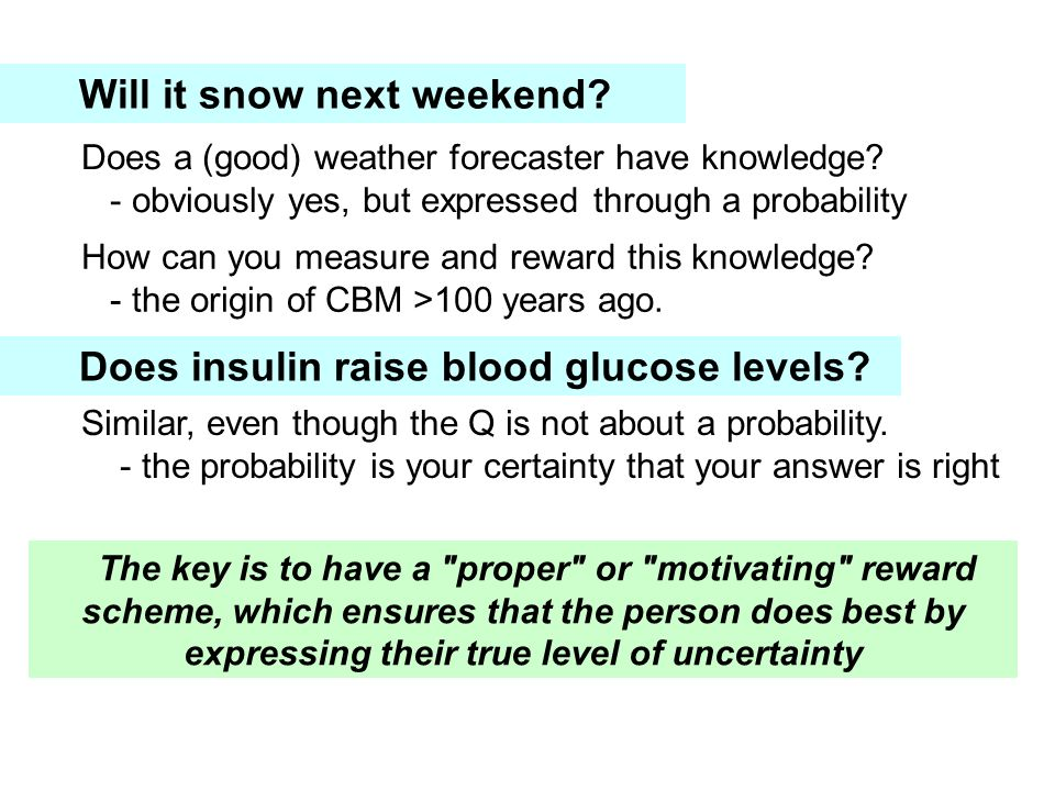 Will it snow next weekend? Does a (good) weather forecaster have knowledge? - obviously yes, but expressed through a probability How can you measure a