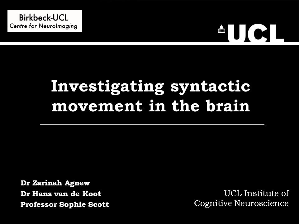 Investigating syntactic movement in the brain UCL Institute of Cognitive Neuroscience Dr Zarinah Agnew Dr Hans van de Koot Professor Sophie Scott