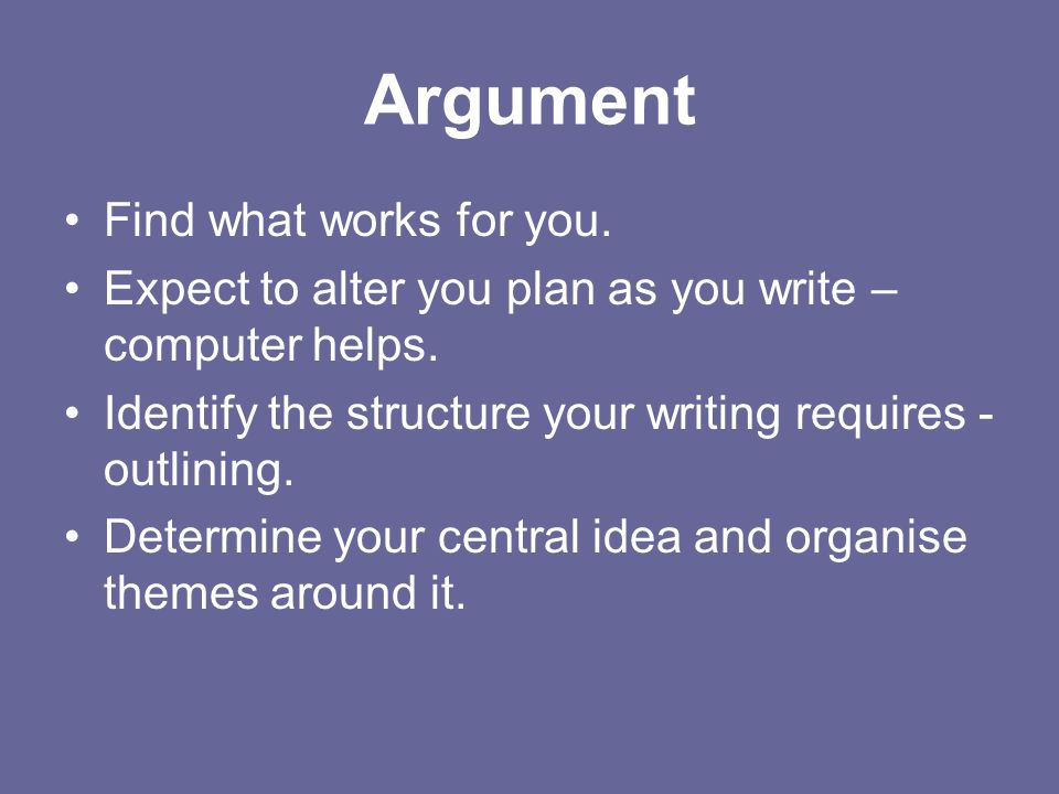Argument Find what works for you. Expect to alter you plan as you write – computer helps.