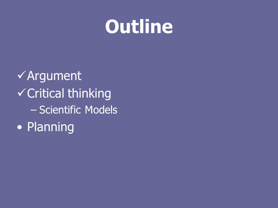 Outline Argument Critical thinking –Scientific Models Planning