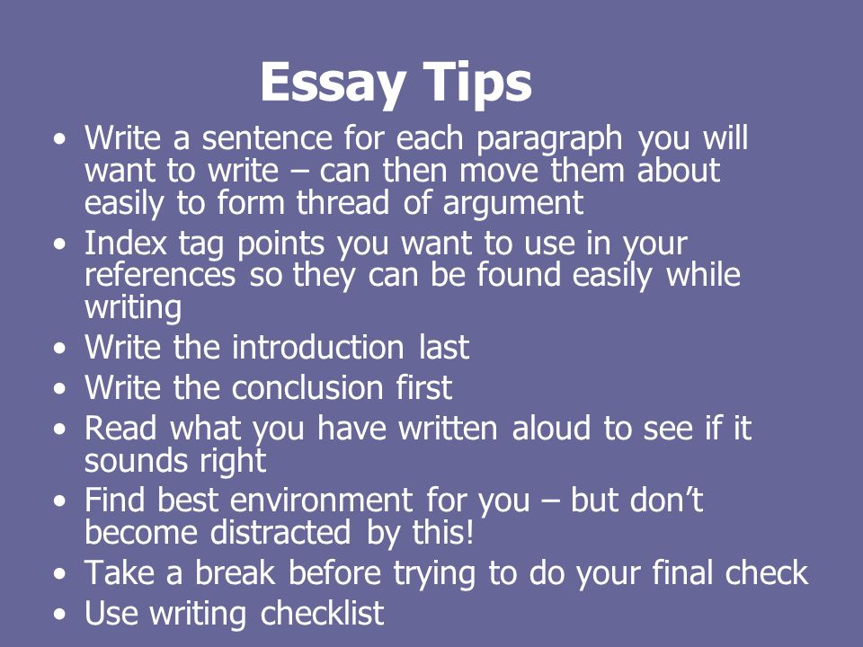 Essay Tips Write a sentence for each paragraph you will want to write – can then move them about easily to form thread of argument Index tag points you want to use in your references so they can be found easily while writing Write the introduction last Write the conclusion first Read what you have written aloud to see if it sounds right Find best environment for you – but dont become distracted by this.