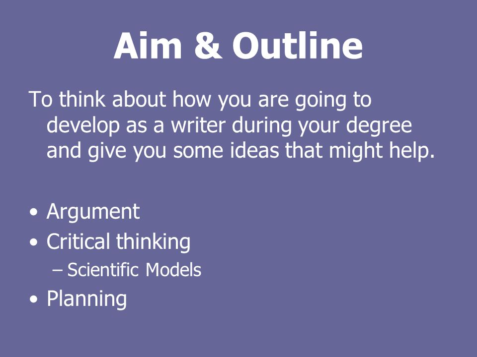 Aim & Outline To think about how you are going to develop as a writer during your degree and give you some ideas that might help.