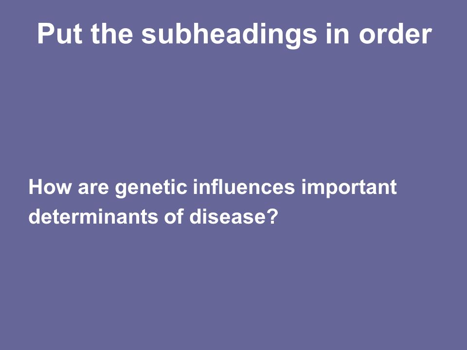 Put the subheadings in order How are genetic influences important determinants of disease