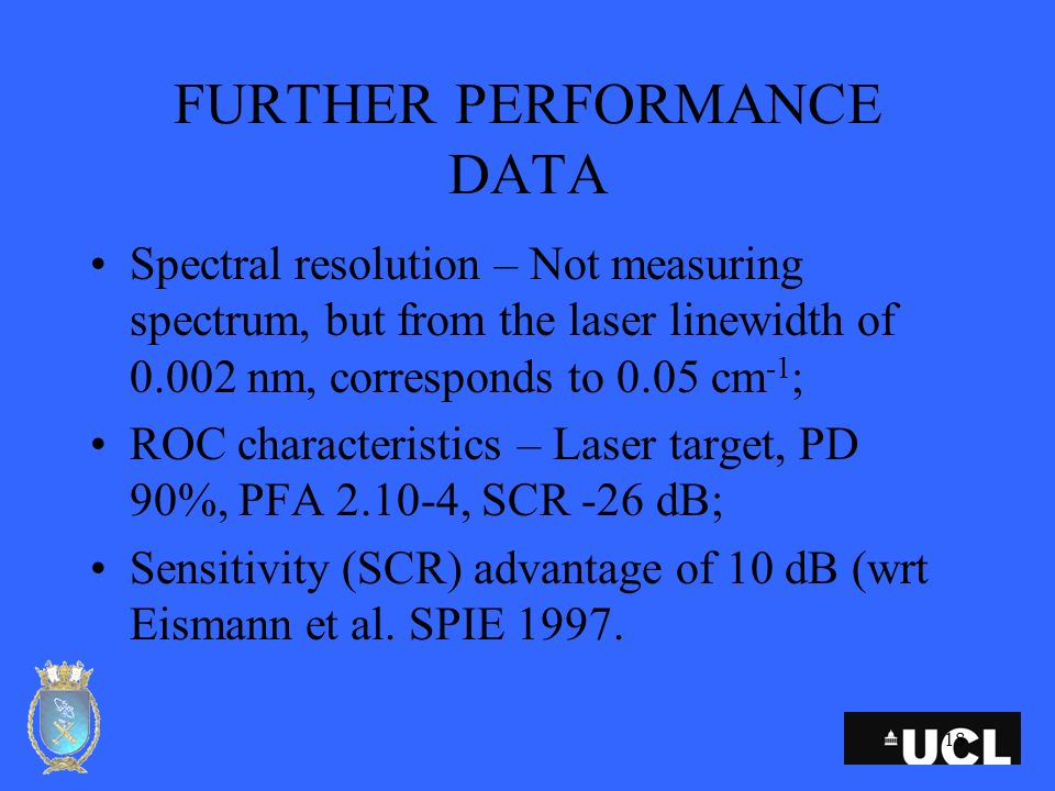 18 FURTHER PERFORMANCE DATA Spectral resolution – Not measuring spectrum, but from the laser linewidth of 0.002 nm, corresponds to 0.05 cm -1 ; ROC characteristics – Laser target, PD 90%, PFA 2.10-4, SCR -26 dB; Sensitivity (SCR) advantage of 10 dB (wrt Eismann et al.