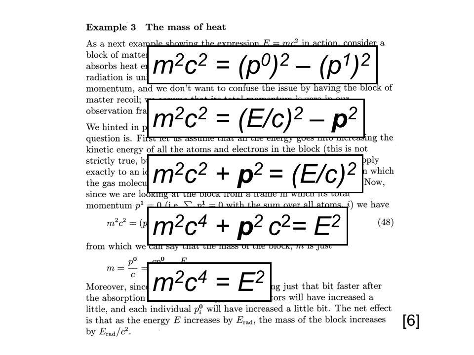 m 2 c 2 = (p 0 ) 2 – (p 1 ) 2 m 2 c 2 = (E/c) 2 – p 2 m 2 c 2 + p 2 = (E/c) 2 m 2 c 4 + p 2 c 2 = E 2 m 2 c 4 = E 2 [6]