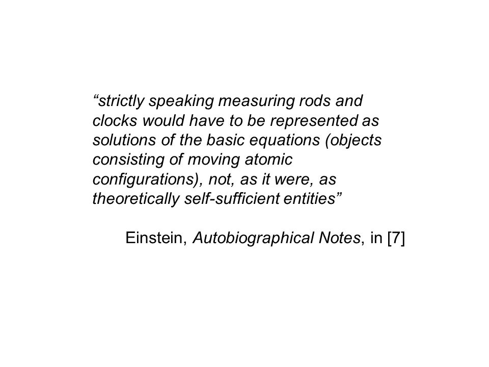 strictly speaking measuring rods and clocks would have to be represented as solutions of the basic equations (objects consisting of moving atomic configurations), not, as it were, as theoretically self-sufficient entities Einstein, Autobiographical Notes, in [7]