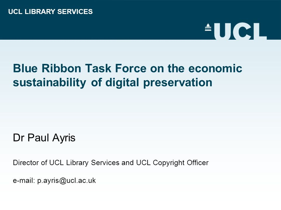 UCL LIBRARY SERVICES Blue Ribbon Task Force on the economic sustainability of digital preservation Dr Paul Ayris Director of UCL Library Services and
