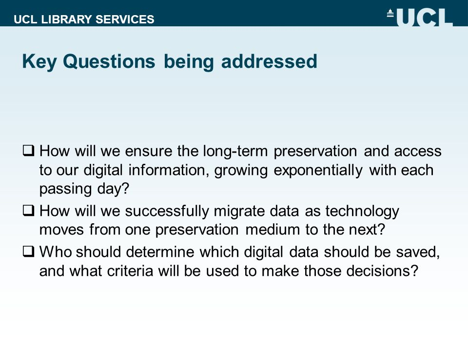 UCL LIBRARY SERVICES Key Questions being addressed How will we ensure the long-term preservation and access to our digital information, growing expone