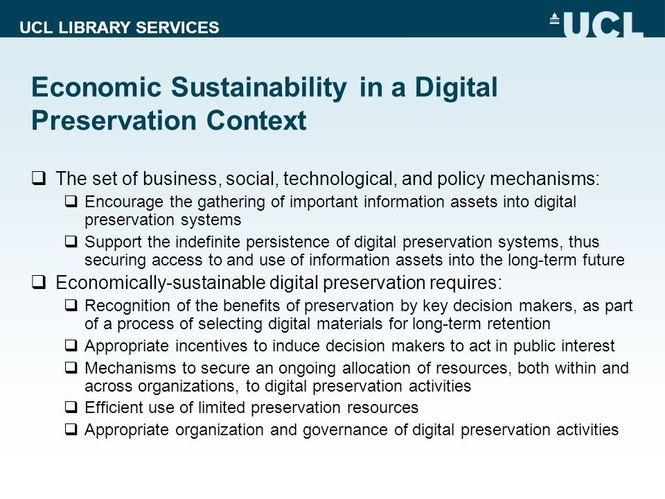 UCL LIBRARY SERVICES Economic Sustainability in a Digital Preservation Context The set of business, social, technological, and policy mechanisms: Enco