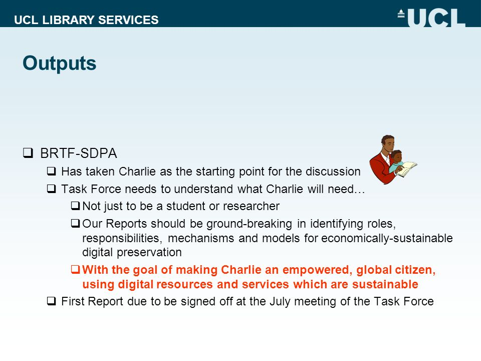 UCL LIBRARY SERVICES Outputs BRTF-SDPA Has taken Charlie as the starting point for the discussion Task Force needs to understand what Charlie will nee
