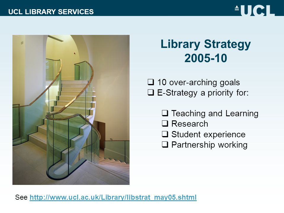 Library Strategy 2005-10 10 over-arching goals E-Strategy a priority for: Teaching and Learning Research Student experience Partnership working See ht