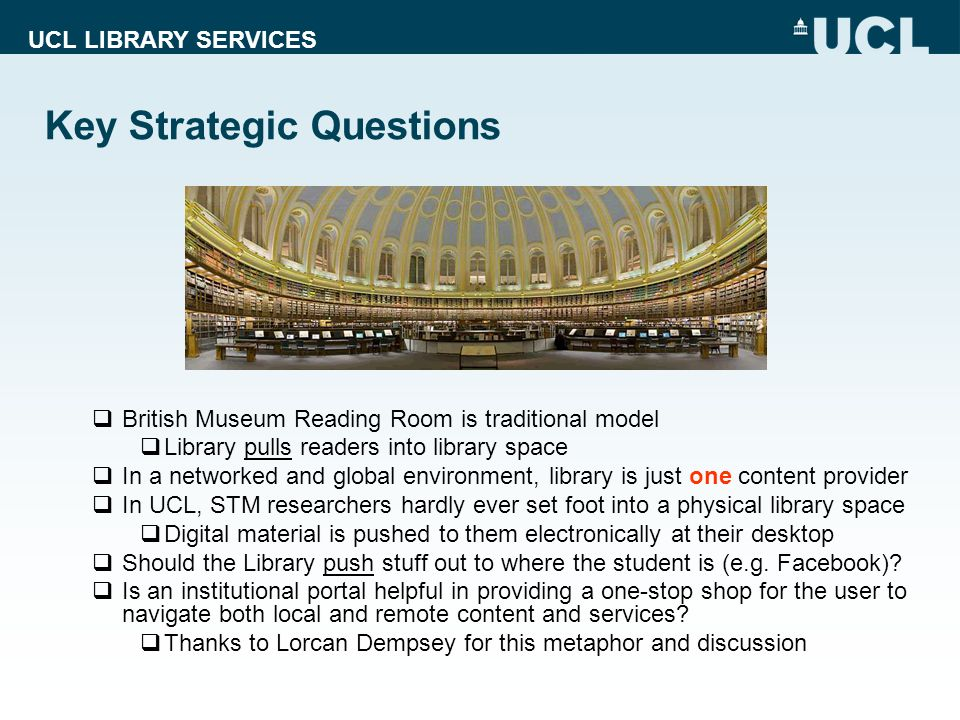 UCL LIBRARY SERVICES Economic Sustainability in a Digital Preservation Context The set of business, social, technological, and policy mechanisms: Encourage the gathering of important information assets into digital preservation systems Support the indefinite persistence of digital preservation systems, thus securing access to and use of information assets into the long-term future Economically-sustainable digital preservation requires: Recognition of the benefits of preservation by key decision makers, as part of a process of selecting digital materials for long-term retention Appropriate incentives to induce decision makers to act in public interest Mechanisms to secure an ongoing allocation of resources, both within and across organizations, to digital preservation activities Efficient use of limited preservation resources Appropriate organization and governance of digital preservation activities