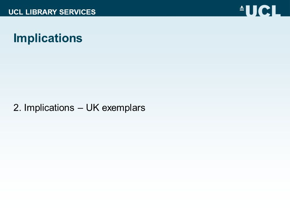 UCL LIBRARY SERVICES Implications 2. Implications – UK exemplars