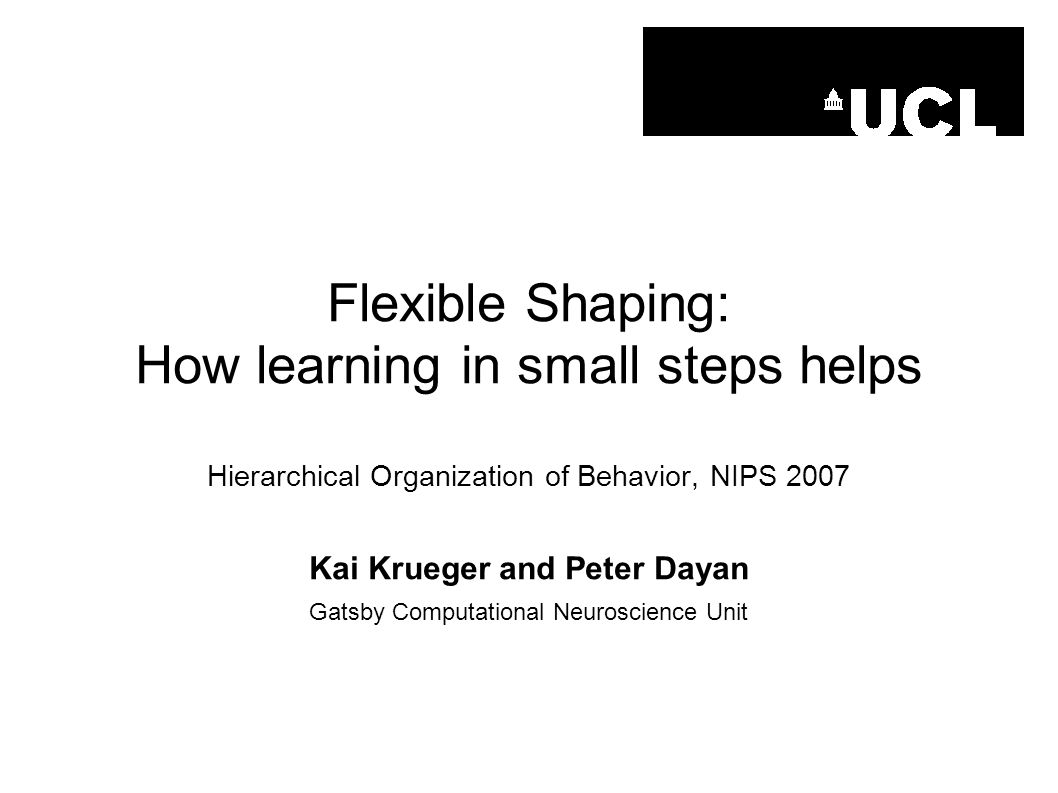Flexible Shaping: How learning in small steps helps Hierarchical Organization of Behavior, NIPS 2007 Kai Krueger and Peter Dayan Gatsby Computational
