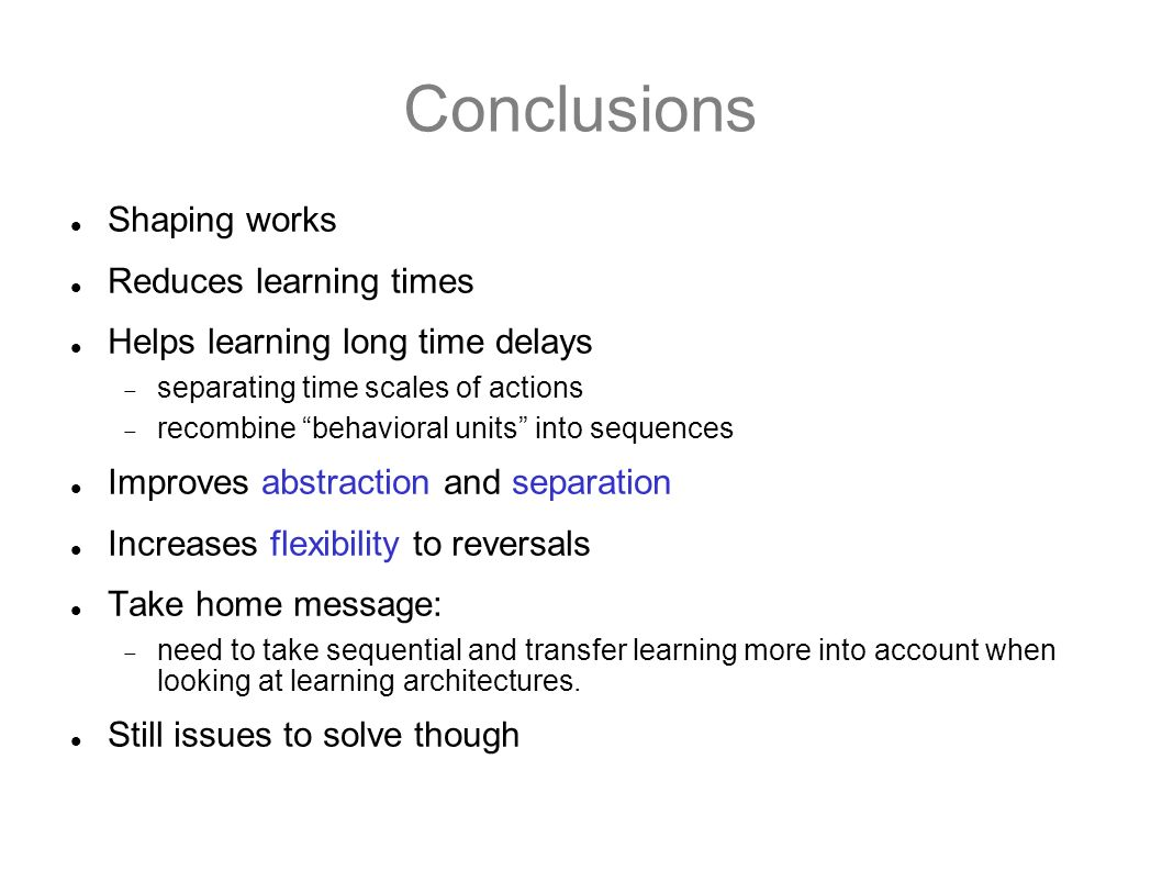 Conclusions Shaping works Reduces learning times Helps learning long time delays separating time scales of actions recombine behavioral units into seq