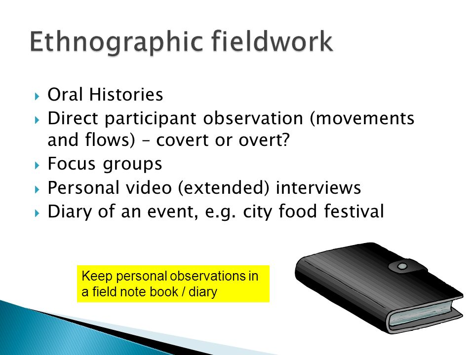 Oral Histories Direct participant observation (movements and flows) – covert or overt.