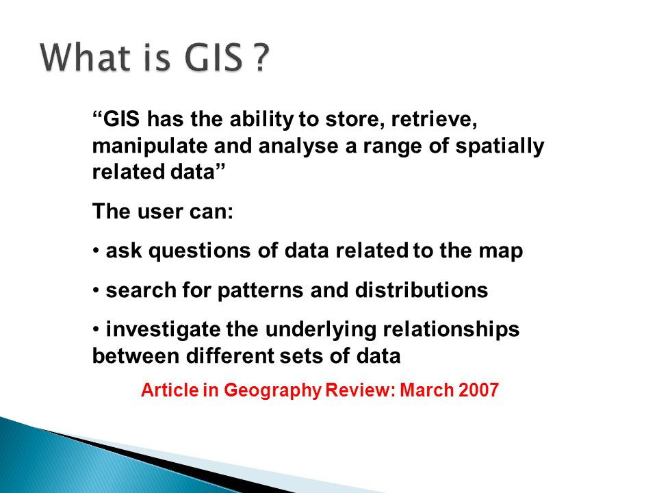 GIS has the ability to store, retrieve, manipulate and analyse a range of spatially related data The user can: ask questions of data related to the map search for patterns and distributions investigate the underlying relationships between different sets of data Article in Geography Review: March 2007