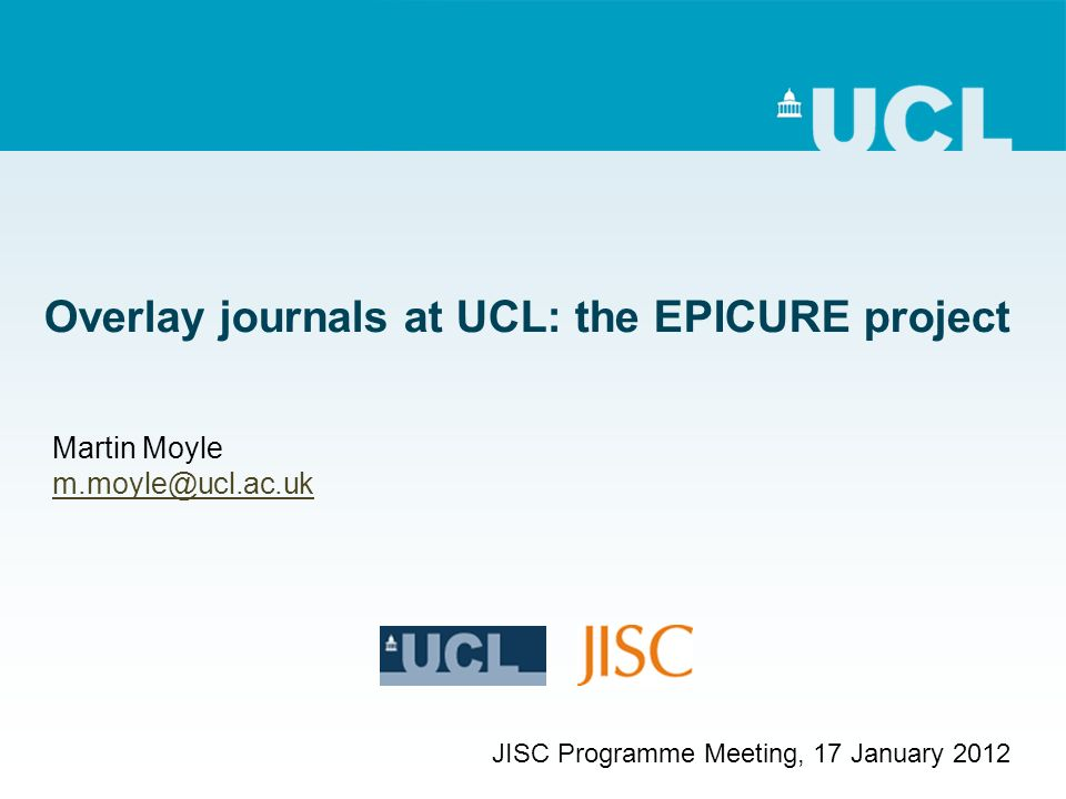 Overlay journals at UCL: the EPICURE project Martin Moyle m.moyle@ucl.ac.uk JISC Programme Meeting, 17 January 2012