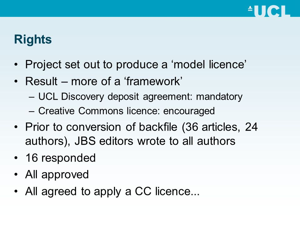 Rights Project set out to produce a model licence Result – more of a framework –UCL Discovery deposit agreement: mandatory –Creative Commons licence: encouraged Prior to conversion of backfile (36 articles, 24 authors), JBS editors wrote to all authors 16 responded All approved All agreed to apply a CC licence...