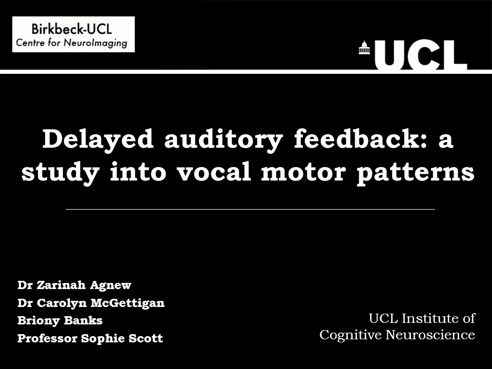 Delayed auditory feedback: a study into vocal motor patterns UCL Institute of Cognitive Neuroscience Dr Zarinah Agnew Dr Carolyn McGettigan Briony Banks Professor Sophie Scott