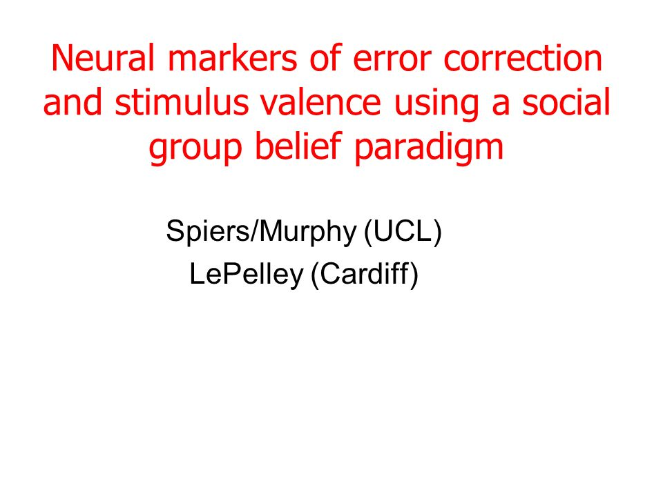 Neural markers of error correction and stimulus valence using a social group belief paradigm Spiers/Murphy (UCL) LePelley (Cardiff)