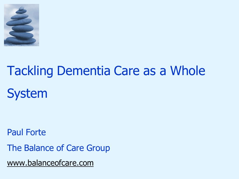 Tackling Dementia Care as a Whole System Paul Forte The Balance of Care Group www.balanceofcare.com