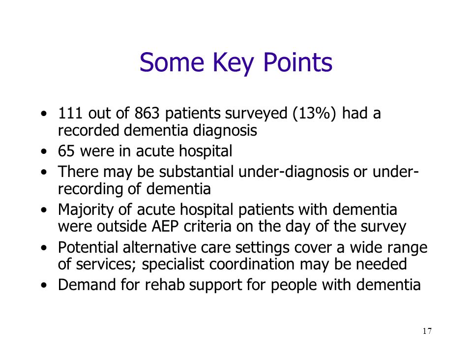 17 Some Key Points 111 out of 863 patients surveyed (13%) had a recorded dementia diagnosis 65 were in acute hospital There may be substantial under-diagnosis or under- recording of dementia Majority of acute hospital patients with dementia were outside AEP criteria on the day of the survey Potential alternative care settings cover a wide range of services; specialist coordination may be needed Demand for rehab support for people with dementia
