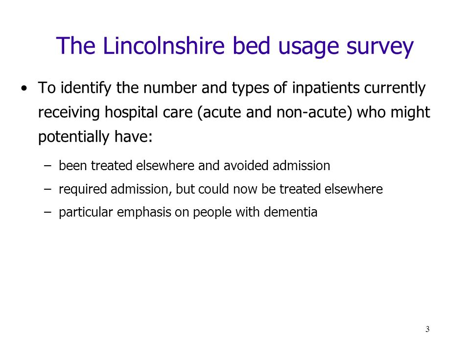 3 The Lincolnshire bed usage survey To identify the number and types of inpatients currently receiving hospital care (acute and non-acute) who might potentially have: –been treated elsewhere and avoided admission –required admission, but could now be treated elsewhere –particular emphasis on people with dementia