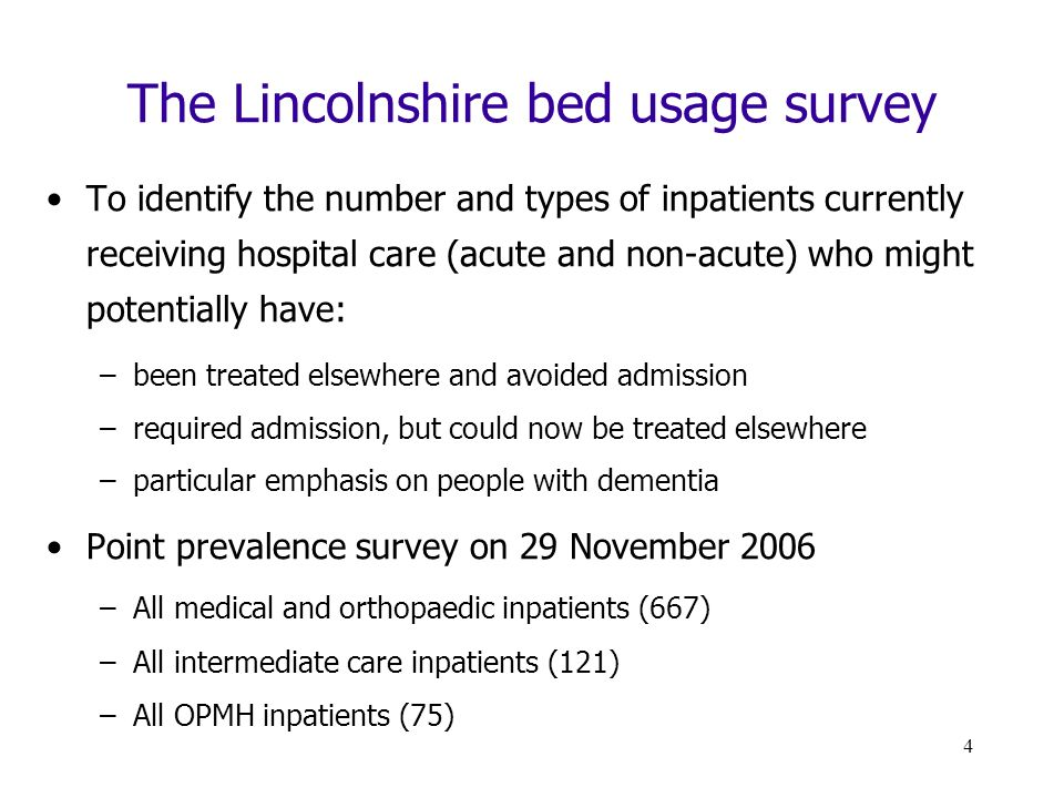 4 The Lincolnshire bed usage survey To identify the number and types of inpatients currently receiving hospital care (acute and non-acute) who might potentially have: –been treated elsewhere and avoided admission –required admission, but could now be treated elsewhere –particular emphasis on people with dementia Point prevalence survey on 29 November 2006 –All medical and orthopaedic inpatients (667) –All intermediate care inpatients (121) –All OPMH inpatients (75)