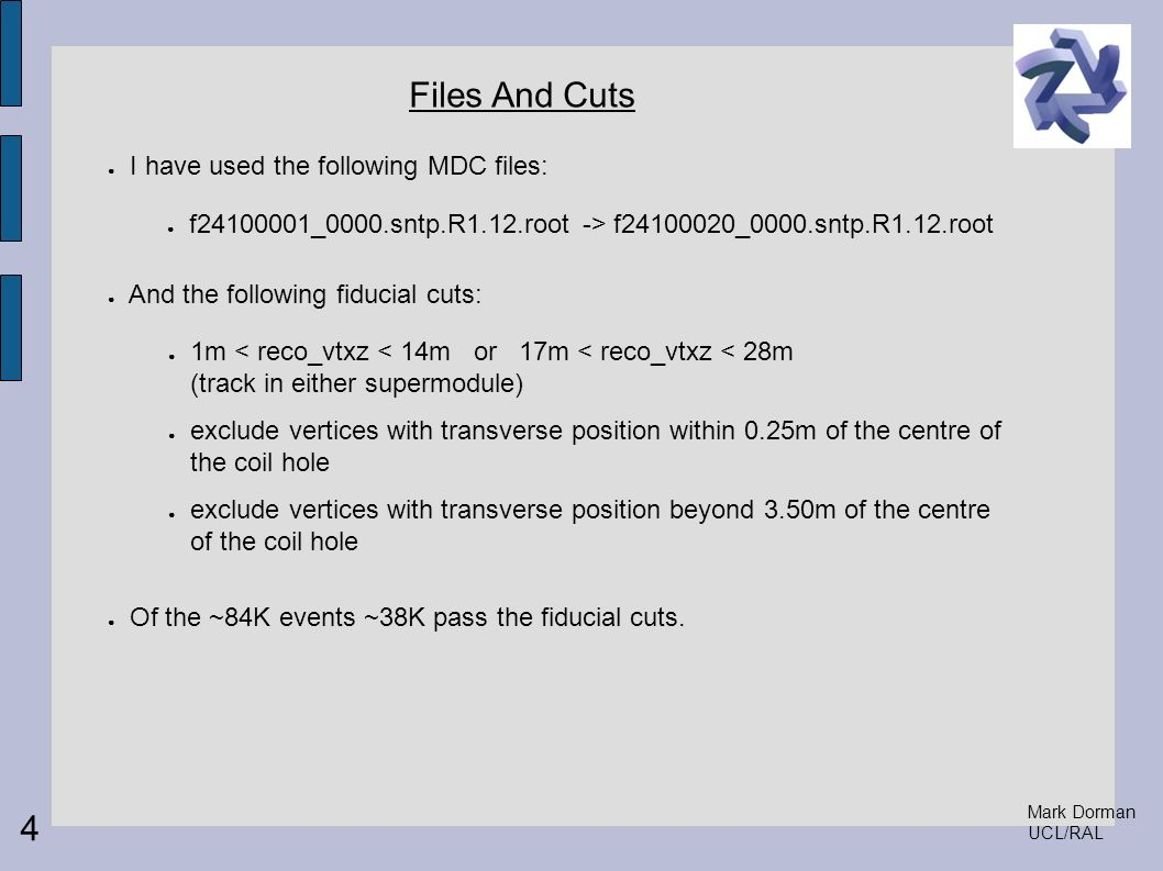 Mark Dorman UCL/RAL Files And Cuts I have used the following MDC files: And the following fiducial cuts: Of the ~84K events ~38K pass the fiducial cut