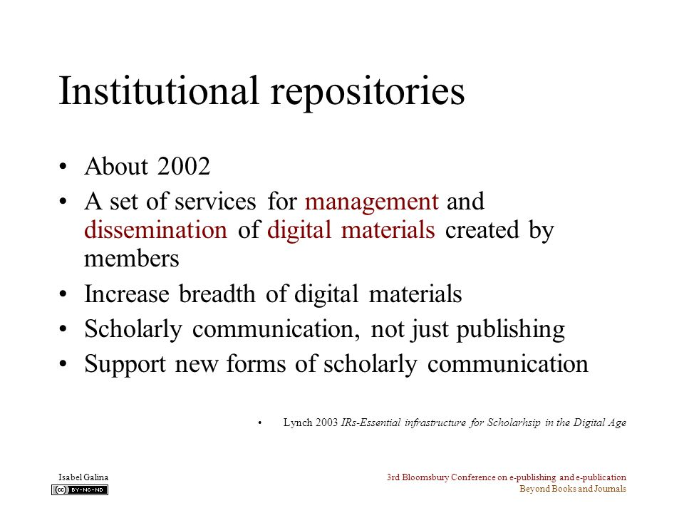 3rd Bloomsbury Conference on e-publishing and e-publication Beyond Books and Journals Isabel Galina Institutional repositories About 2002 A set of services for management and dissemination of digital materials created by members Increase breadth of digital materials Scholarly communication, not just publishing Support new forms of scholarly communication Lynch 2003 IRs-Essential infrastructure for Scholarhsip in the Digital Age