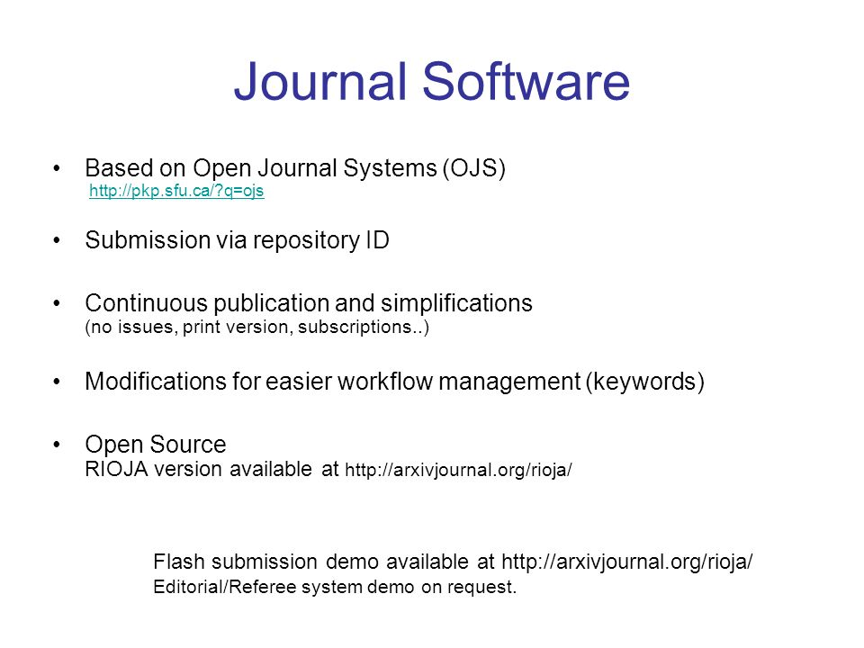 Journal Software Based on Open Journal Systems (OJS) http://pkp.sfu.ca/ q=ojshttp://pkp.sfu.ca/ q=ojs Submission via repository ID Continuous publication and simplifications (no issues, print version, subscriptions..) Modifications for easier workflow management (keywords) Open Source RIOJA version available at http://arxivjournal.org/rioja/ Flash submission demo available at http://arxivjournal.org/rioja/ Editorial/Referee system demo on request.