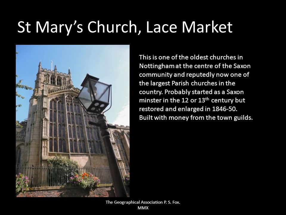 St Marys Church, Lace Market This is one of the oldest churches in Nottingham at the centre of the Saxon community and reputedly now one of the larges