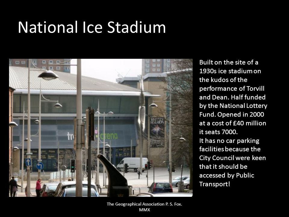 National Ice Stadium Built on the site of a 1930s ice stadium on the kudos of the performance of Torvill and Dean. Half funded by the National Lottery