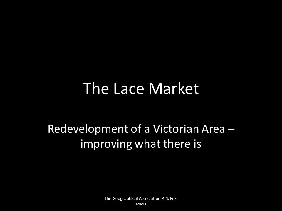 The Lace Market Redevelopment of a Victorian Area – improving what there is The Geographical Association P. S. Fox. MMX