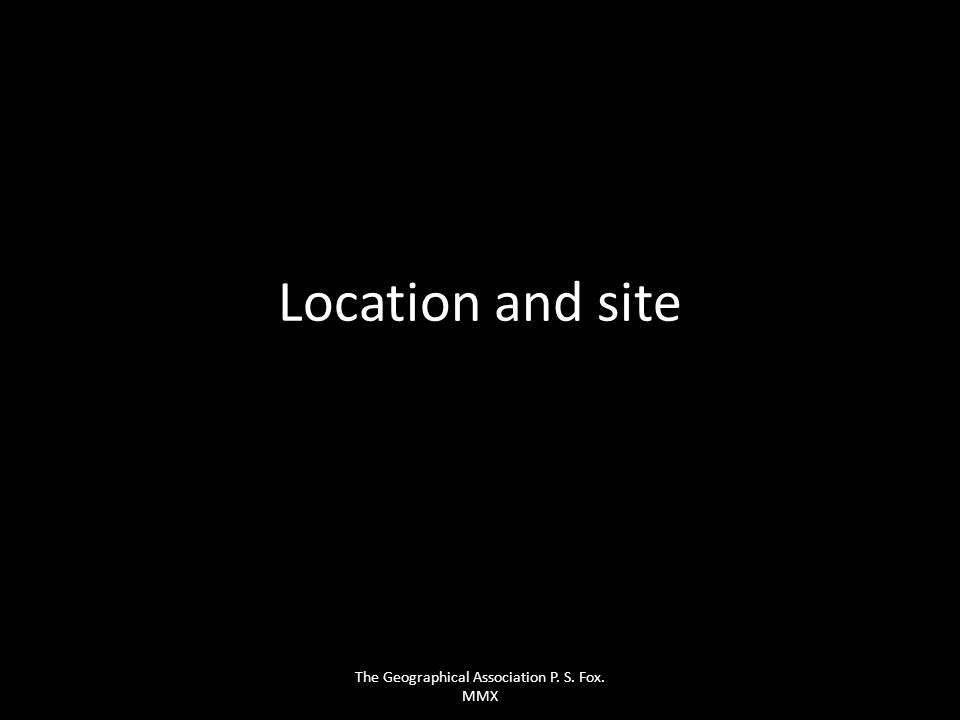 Location and site The Geographical Association P. S. Fox. MMX