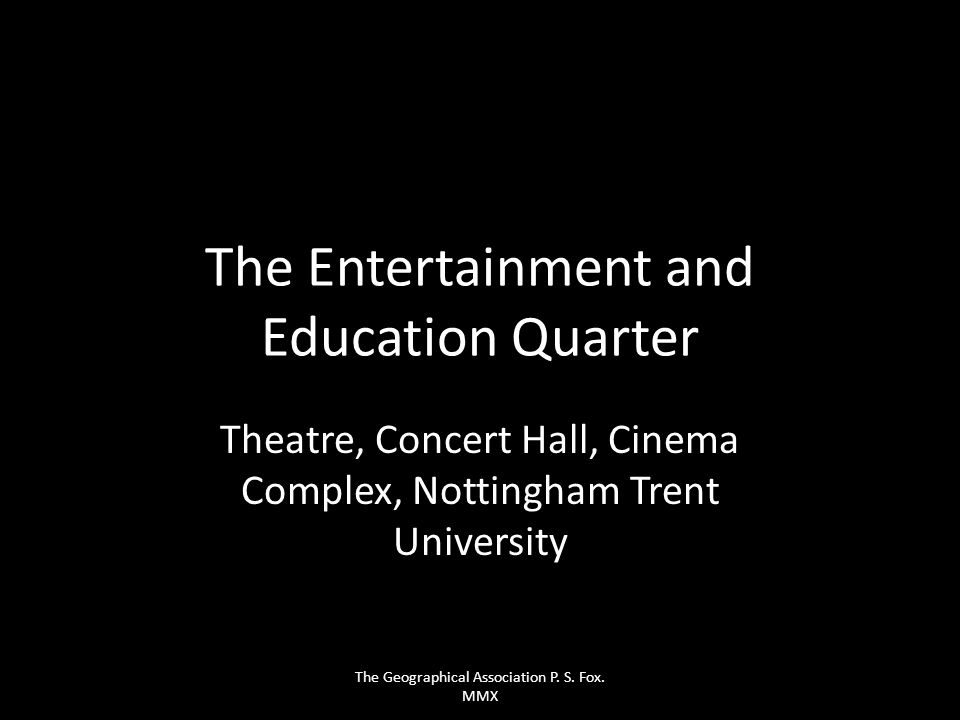 The Entertainment and Education Quarter Theatre, Concert Hall, Cinema Complex, Nottingham Trent University The Geographical Association P. S. Fox. MMX