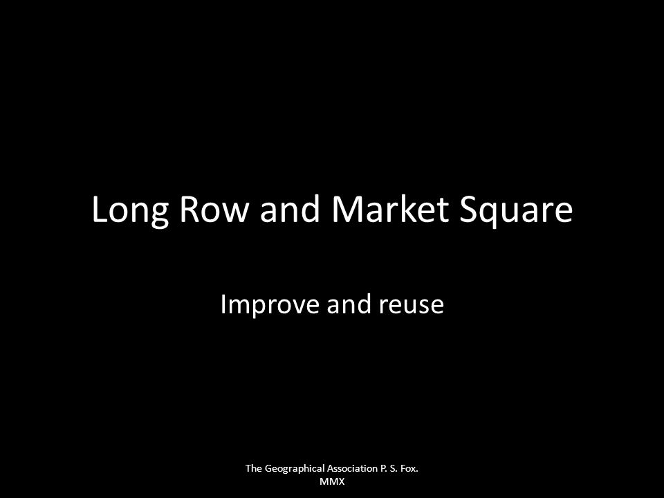 Long Row and Market Square Improve and reuse The Geographical Association P. S. Fox. MMX